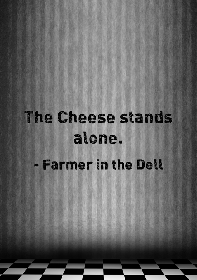 """The Cheese stands alone.""  Farmer in the Dell"