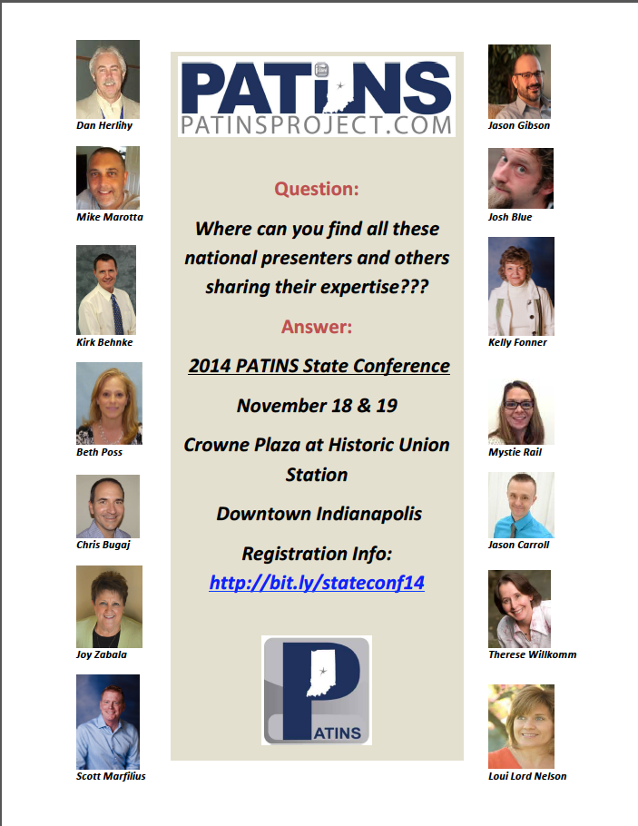 PATINS Project State Conference Flyer.  Question:  Where can you find all these national presenters and others sharing their expertise???  Answer:   2014 PATINS State Conference.  November 18 & 19, Crowne Plaza at Historic Union Station, Downtown Indianapolis.   Registration Info http://bit.ly/stateconf14  Pictures around the written description from top to bottom on the left:  Dan Herlihy, Mike Marotta, Kirk Behnke, Beth Poss, Chris Bugej, Joy Zabala, Scott Marfilius.  From Top to bottom on the right:  Jason Gibson, Josh Blue, Kelly Fonner, Mystie Rail, Jason Carroll, Therese Willkomm and Loui Lord Nelson.